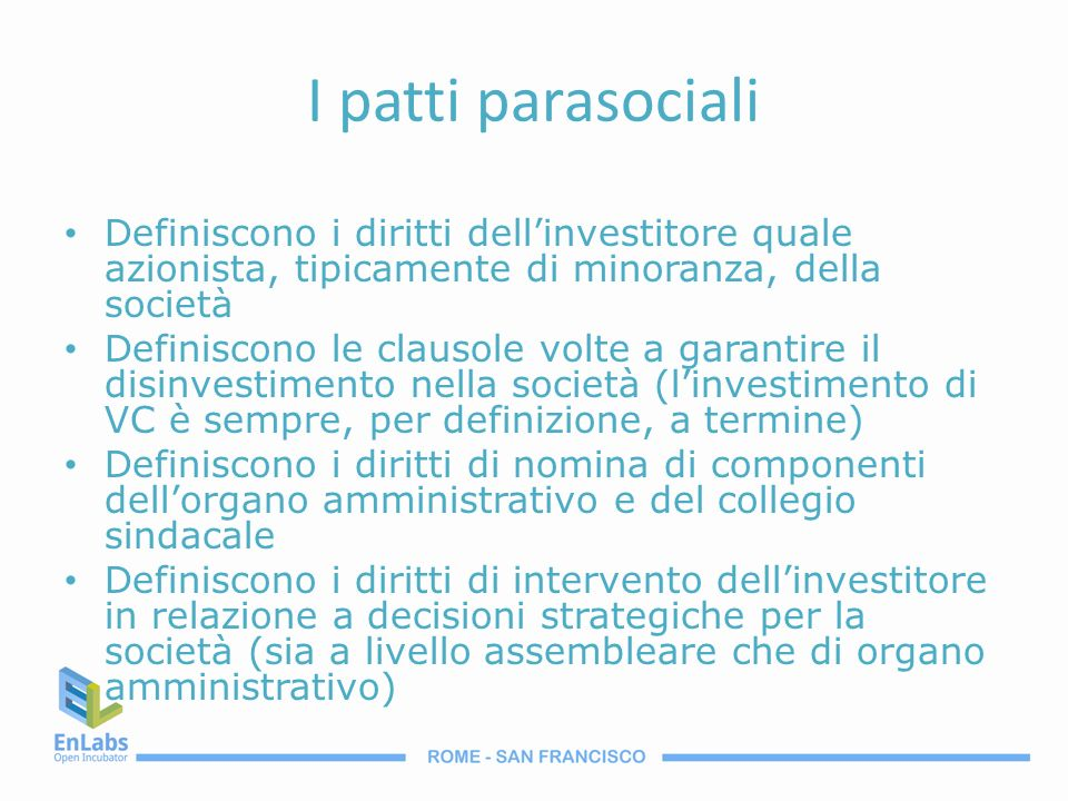 I patti parasociali Definiscono i diritti dell'investitore quale azionista, tipicamente di minoranza, della società.