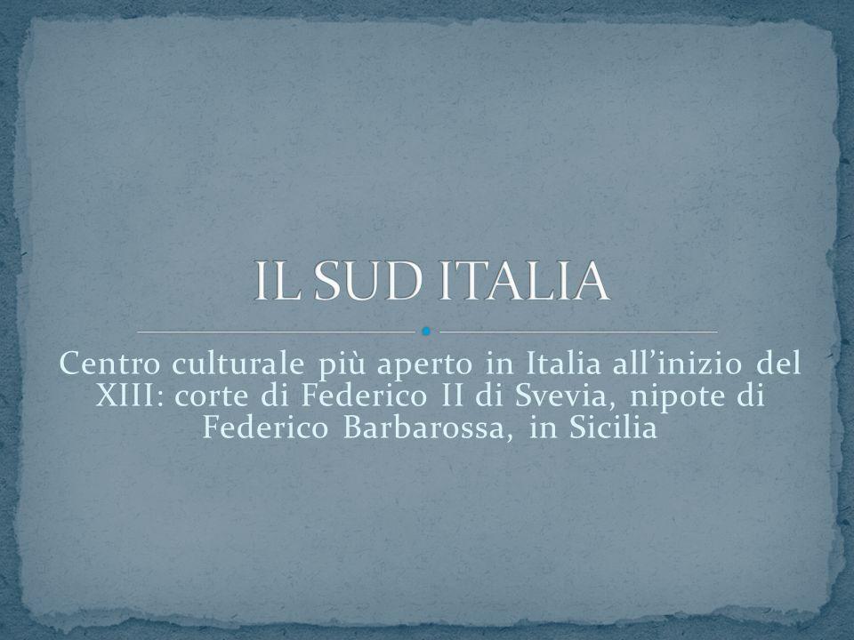 IL SUD ITALIA Centro culturale più aperto in Italia all'inizio del XIII: corte di Federico II di Svevia, nipote di Federico Barbarossa, in Sicilia.