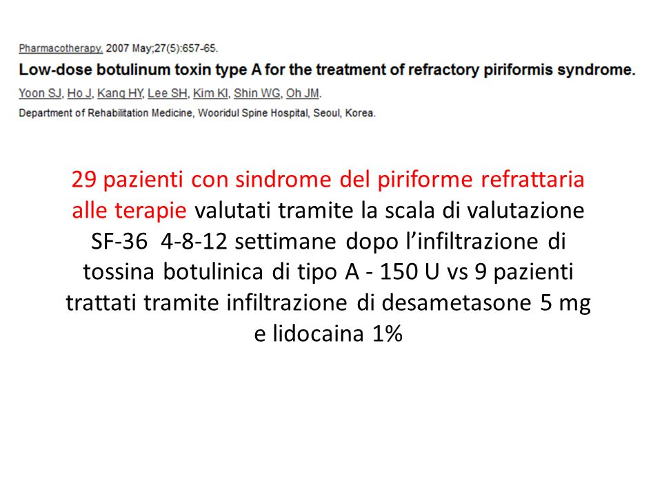29 pazienti con sindrome del piriforme refrattaria alle terapie valutati tramite la scala di valutazione SF-36 4-8-12 settimane dopo l'infiltrazione di tossina botulinica di tipo A - 150 U vs 9 pazienti trattati tramite infiltrazione di desametasone 5 mg e lidocaina 1%