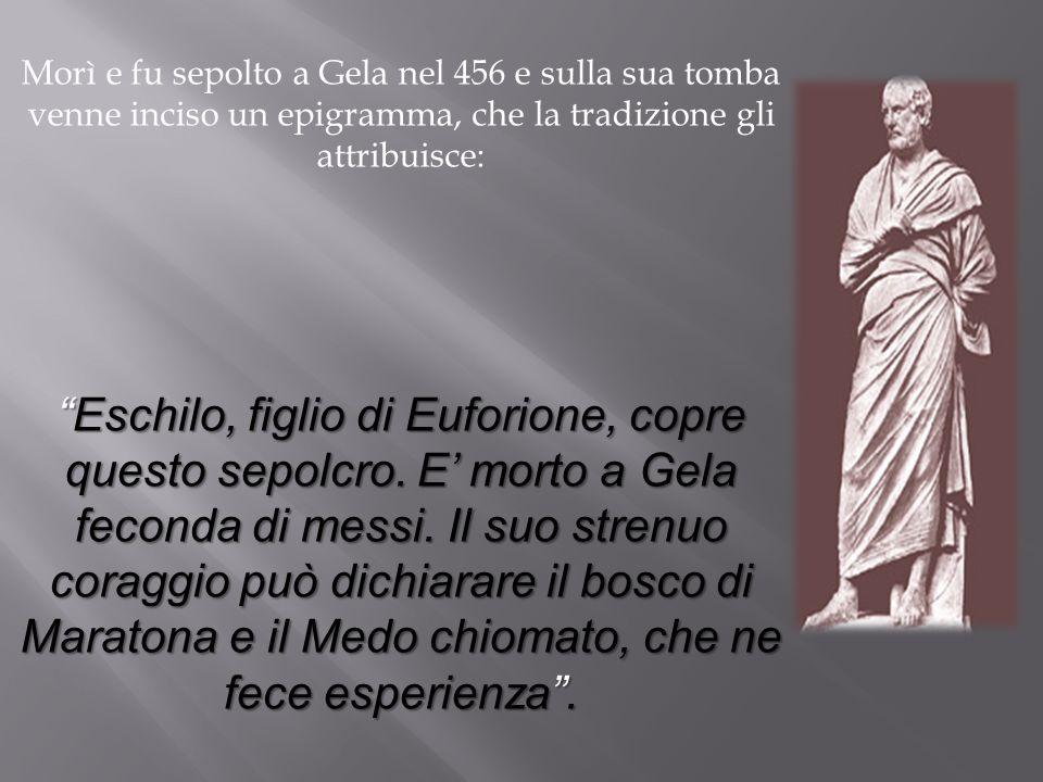 Morì e fu sepolto a Gela nel 456 e sulla sua tomba venne inciso un epigramma, che la tradizione gli attribuisce: