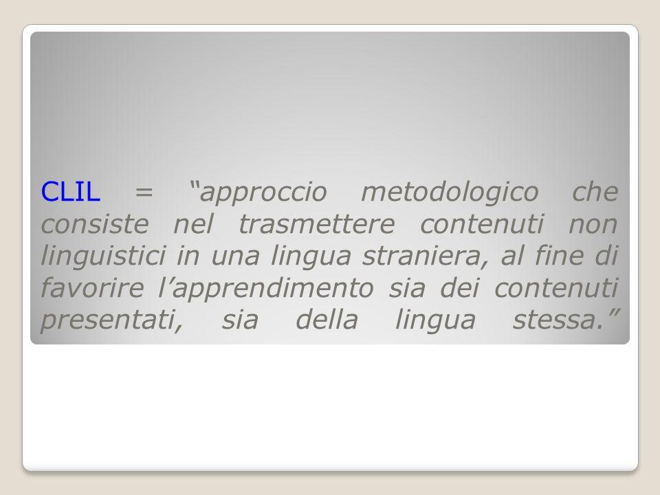 CLIL = approccio metodologico che consiste nel trasmettere contenuti non linguistici in una lingua straniera, al fine di favorire l'apprendimento sia dei contenuti presentati, sia della lingua stessa.