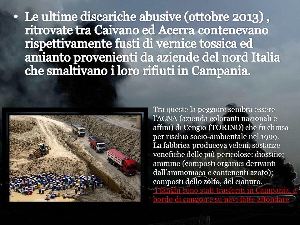 Le ultime discariche abusive (ottobre 2013) , ritrovate tra Caivano ed Acerra contenevano rispettivamente fusti di vernice tossica ed amianto provenienti da aziende del nord Italia che smaltivano i loro rifiuti in Campania.
