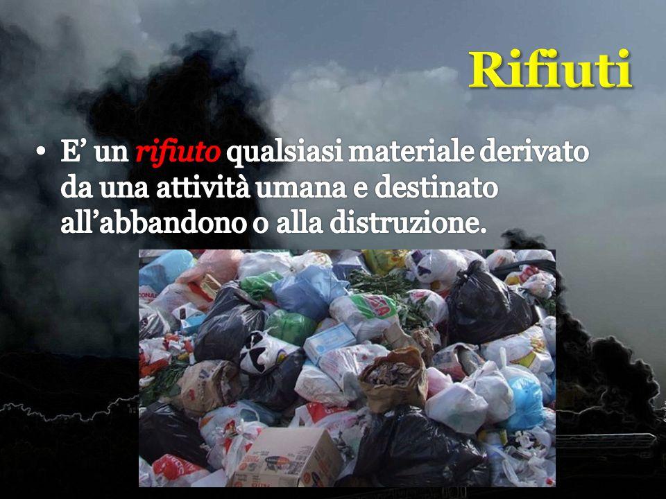 Rifiuti E' un rifiuto qualsiasi materiale derivato da una attività umana e destinato all'abbandono o alla distruzione.