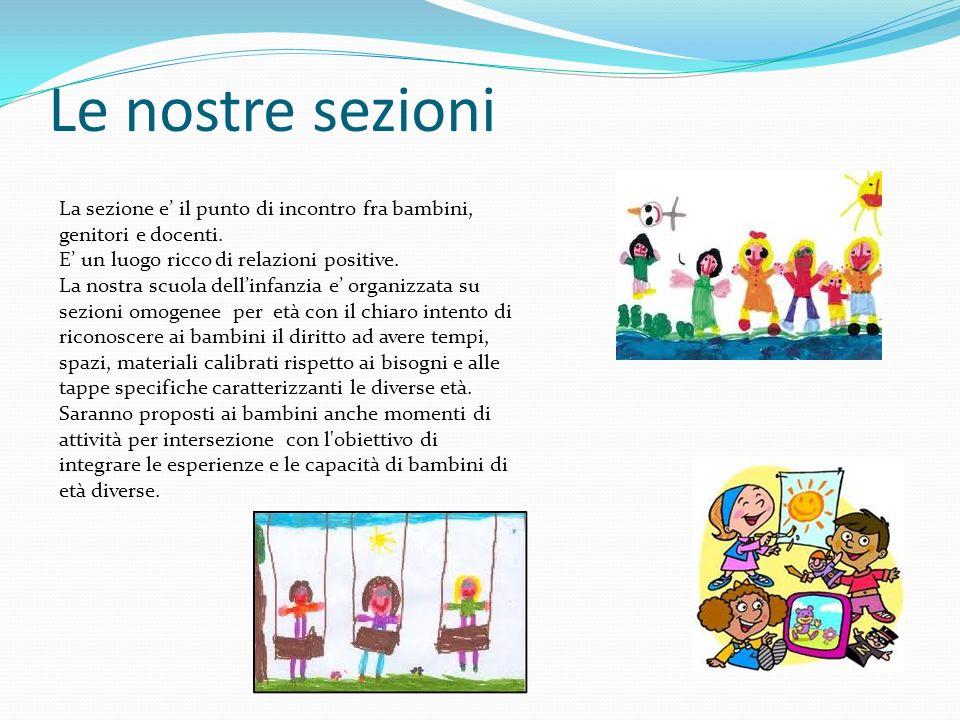 Le nostre sezioni La sezione e' il punto di incontro fra bambini, genitori e docenti. E' un luogo ricco di relazioni positive.