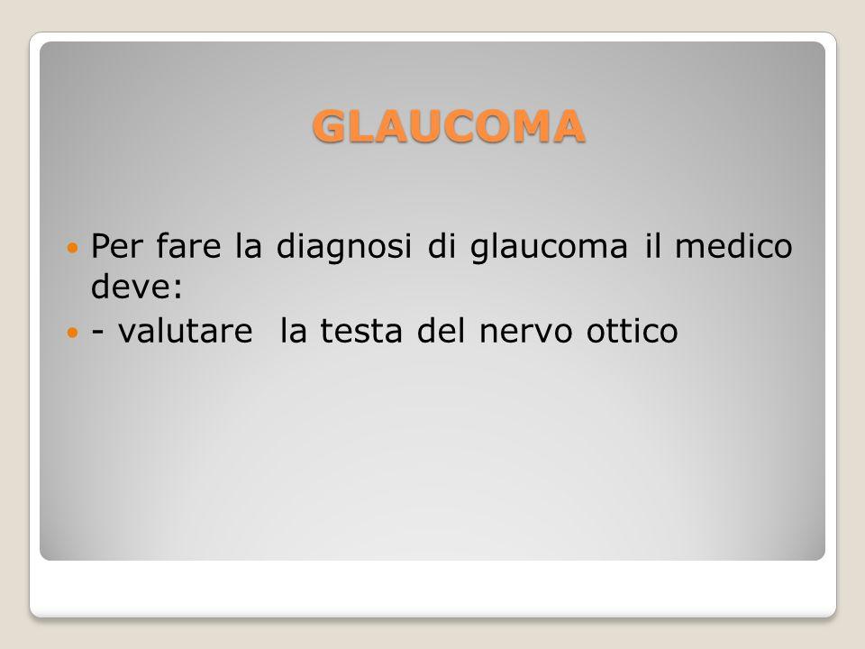 GLAUCOMA Per fare la diagnosi di glaucoma il medico deve: