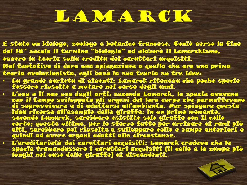 LAMARCK E stato un biologo, zoologo e botanico francese. Coniò verso la fine. del 18° secolo il termine biologia ed elaborò il Lamarckismo,