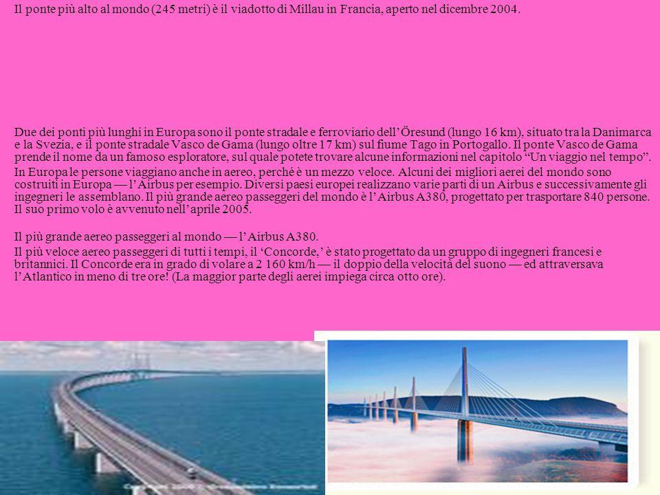 Il ponte più alto al mondo (245 metri) è il viadotto di Millau in Francia, aperto nel dicembre 2004. Due dei ponti più lunghi in Europa sono il ponte stradale e ferroviario dell'Öresund (lungo 16 km), situato tra la Danimarca e la Svezia, e il ponte stradale Vasco de Gama (lungo oltre 17 km) sul fiume Tago in Portogallo. Il ponte Vasco de Gama prende il nome da un famoso esploratore, sul quale potete trovare alcune informazioni nel capitolo Un viaggio nel tempo .
