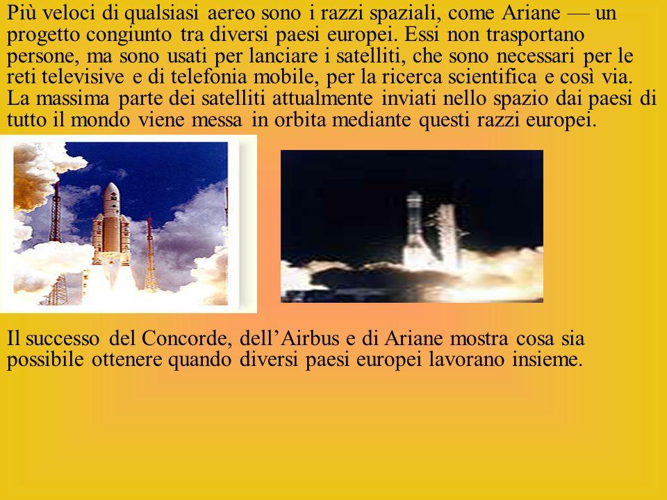 Più veloci di qualsiasi aereo sono i razzi spaziali, come Ariane — un progetto congiunto tra diversi paesi europei. Essi non trasportano persone, ma sono usati per lanciare i satelliti, che sono necessari per le reti televisive e di telefonia mobile, per la ricerca scientifica e così via. La massima parte dei satelliti attualmente inviati nello spazio dai paesi di tutto il mondo viene messa in orbita mediante questi razzi europei.