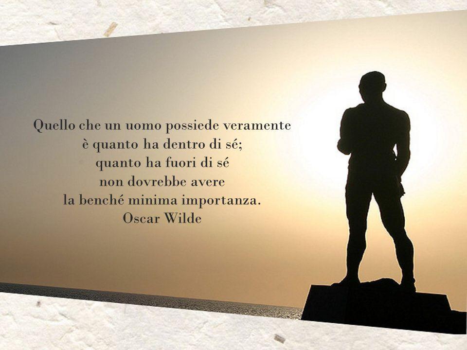 Quello che un uomo possiede veramente è quanto ha dentro di sé;