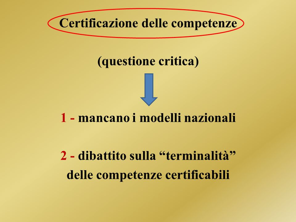 Certificazione delle competenze (questione critica) 1 - mancano i modelli nazionali 2 - dibattito sulla terminalità delle competenze certificabili