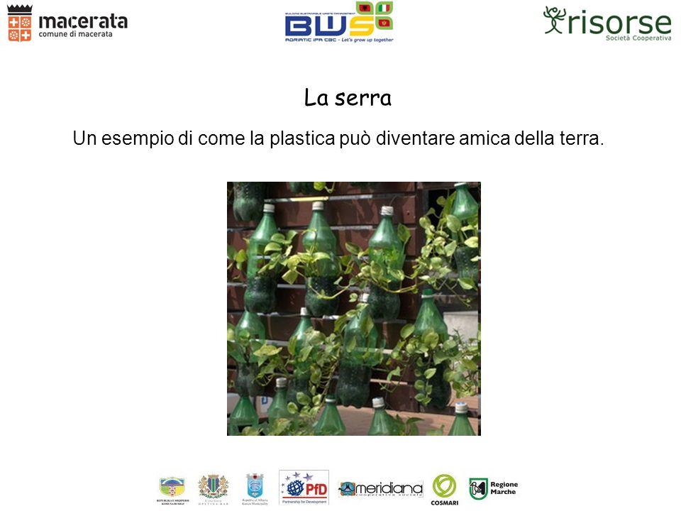 La serra Un esempio di come la plastica può diventare amica della terra.