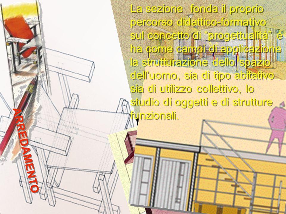 La sezione fonda il proprio percorso didattico-formativo sul concetto di progettualità e ha come campi di applicazione la strutturazione dello spazio dell'uomo, sia di tipo abitativo sia di utilizzo collettivo, lo studio di oggetti e di strutture funzionali.