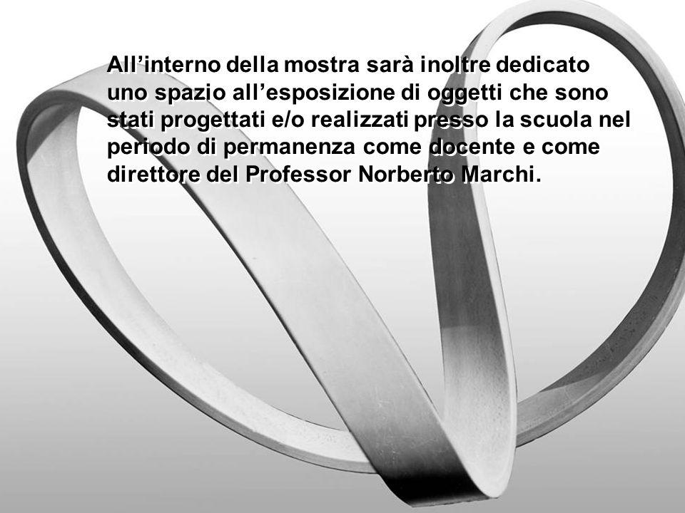 All'interno della mostra sarà inoltre dedicato uno spazio all'esposizione di oggetti che sono stati progettati e/o realizzati presso la scuola nel periodo di permanenza come docente e come direttore del Professor Norberto Marchi.