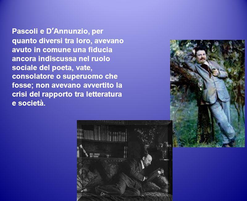 Pascoli e D'Annunzio, per quanto diversi tra loro, avevano avuto in comune una fiducia ancora indiscussa nel ruolo sociale del poeta, vate, consolatore o superuomo che fosse; non avevano avvertito la crisi del rapporto tra letteratura e società.