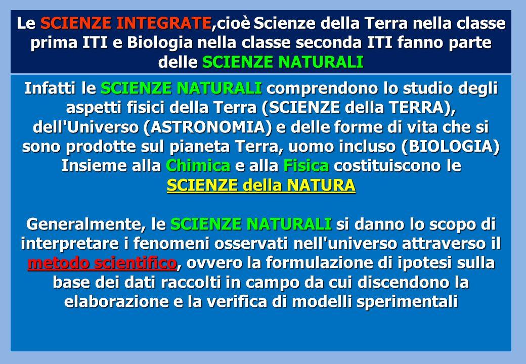Le SCIENZE INTEGRATE,cioè Scienze della Terra nella classe prima ITI e Biologia nella classe seconda ITI fanno parte delle SCIENZE NATURALI