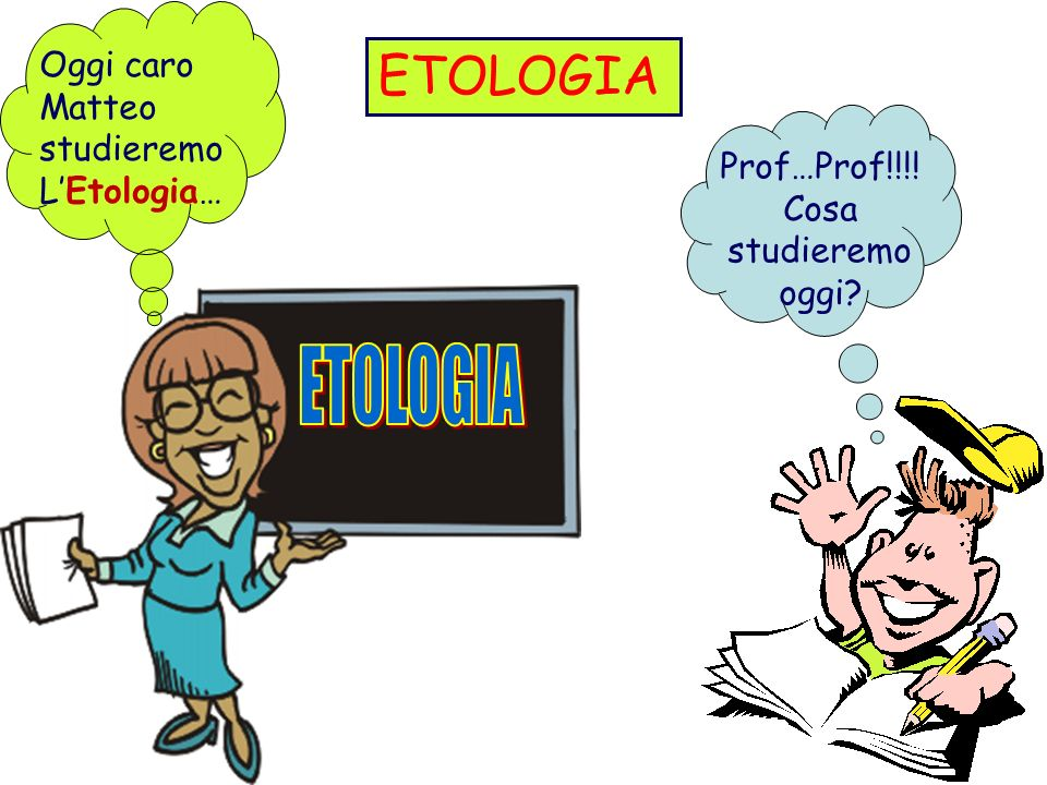 ETOLOGIA ETOLOGIA Oggi caro Matteo studieremo L'Etologia…