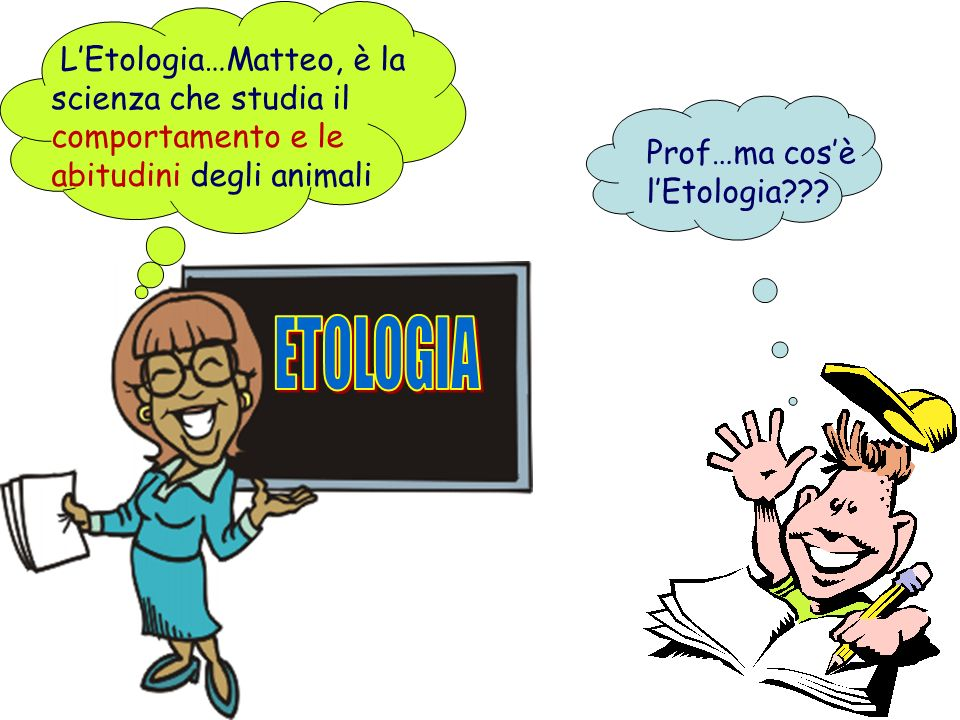 L'Etologia…Matteo, è la scienza che studia il comportamento e le abitudini degli animali