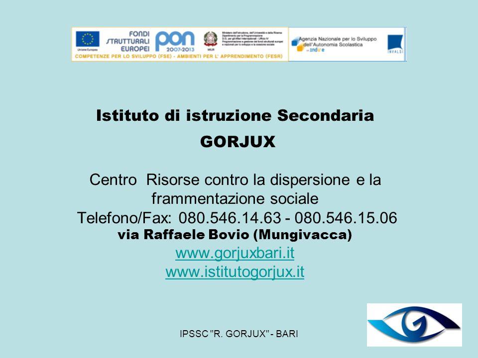 Istituto di istruzione Secondaria GORJUX Centro Risorse contro la dispersione e la frammentazione sociale Telefono/Fax: 080.546.14.63 - 080.546.15.06 via Raffaele Bovio (Mungivacca) www.gorjuxbari.it www.istitutogorjux.it