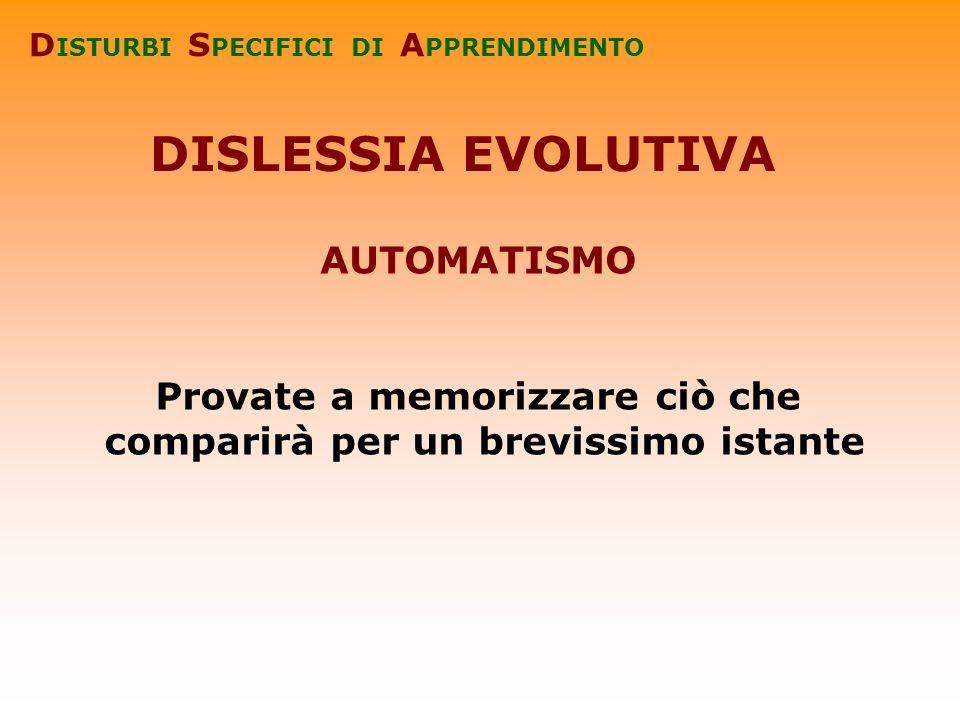 DISLESSIA EVOLUTIVA AUTOMATISMO Provate a memorizzare ciò che