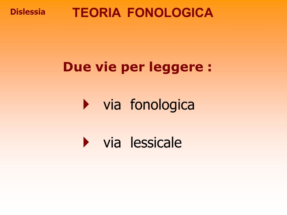 via fonologica via lessicale TEORIA FONOLOGICA Due vie per leggere :