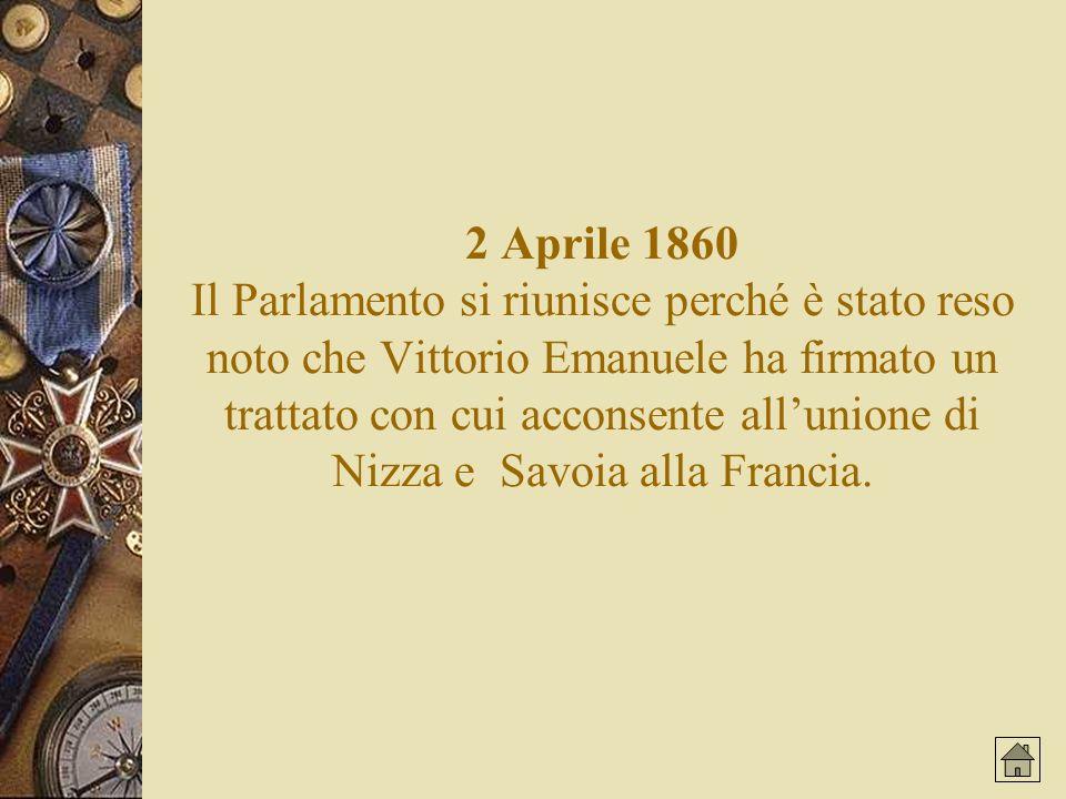 2 Aprile 1860 Il Parlamento si riunisce perché è stato reso noto che Vittorio Emanuele ha firmato un trattato con cui acconsente all'unione di Nizza e Savoia alla Francia.