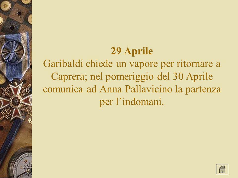 29 Aprile Garibaldi chiede un vapore per ritornare a Caprera; nel pomeriggio del 30 Aprile comunica ad Anna Pallavicino la partenza per l'indomani.