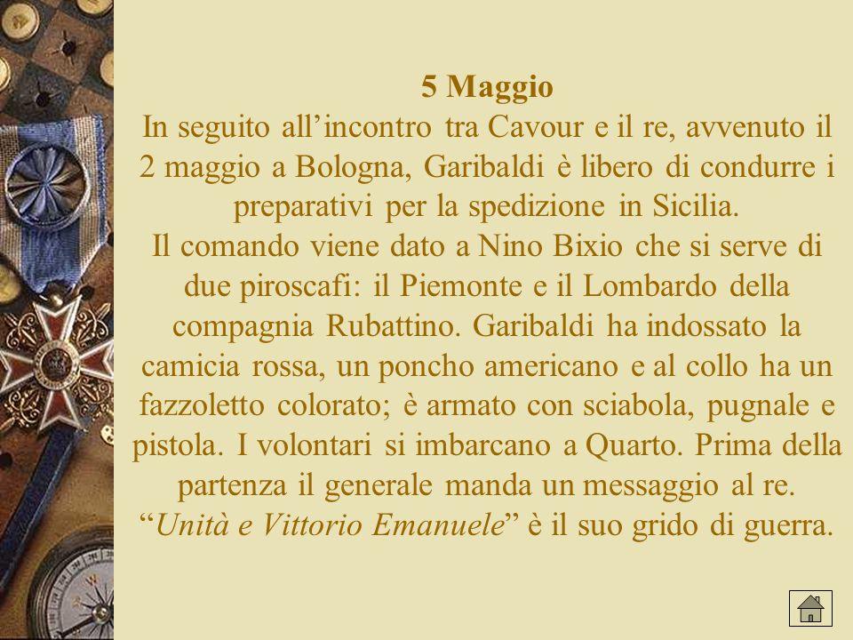 5 Maggio In seguito all'incontro tra Cavour e il re, avvenuto il 2 maggio a Bologna, Garibaldi è libero di condurre i preparativi per la spedizione in Sicilia.