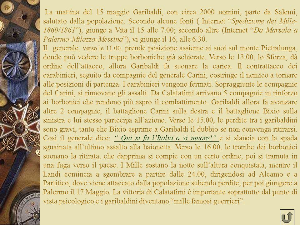 La mattina del 15 maggio Garibaldi, con circa 2000 uomini, parte da Salemi, salutato dalla popolazione. Secondo alcune fonti ( Internet Spedizione dei Mille-1860/1861 ), giunge a Vita il 15 alle 7.00; secondo altre (Internet Da Marsala a Palermo-Milazzo-Messina ), vi giunge il 16, alle 6.30.
