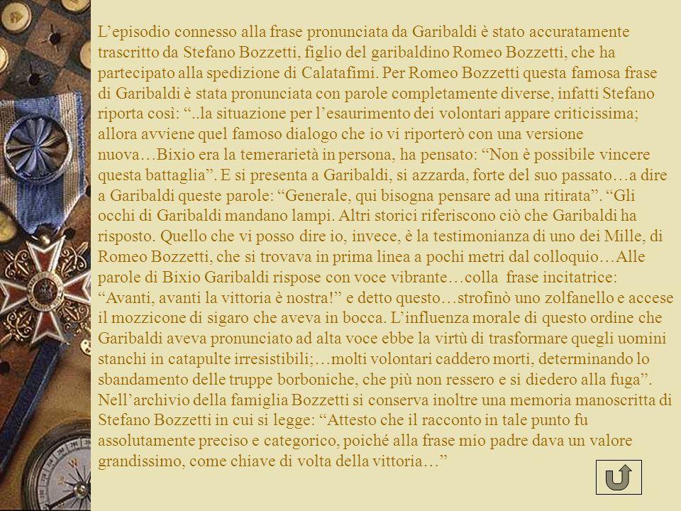 L'episodio connesso alla frase pronunciata da Garibaldi è stato accuratamente trascritto da Stefano Bozzetti, figlio del garibaldino Romeo Bozzetti, che ha partecipato alla spedizione di Calatafimi.
