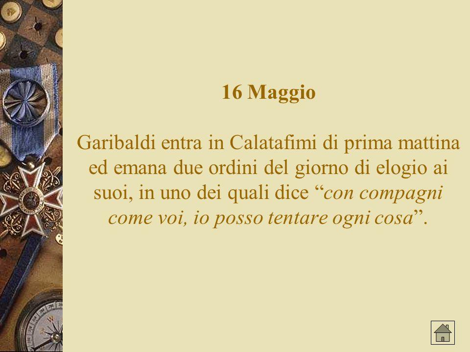 16 Maggio Garibaldi entra in Calatafimi di prima mattina ed emana due ordini del giorno di elogio ai suoi, in uno dei quali dice con compagni come voi, io posso tentare ogni cosa .