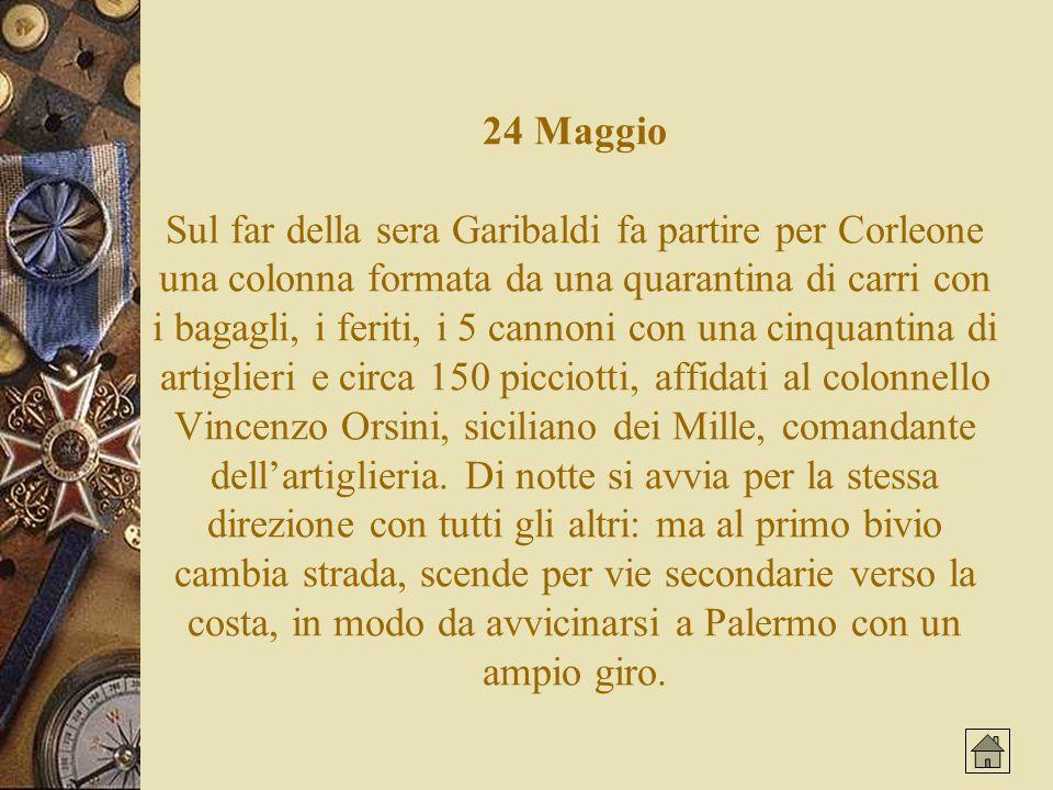 24 Maggio Sul far della sera Garibaldi fa partire per Corleone una colonna formata da una quarantina di carri con i bagagli, i feriti, i 5 cannoni con una cinquantina di artiglieri e circa 150 picciotti, affidati al colonnello Vincenzo Orsini, siciliano dei Mille, comandante dell'artiglieria.
