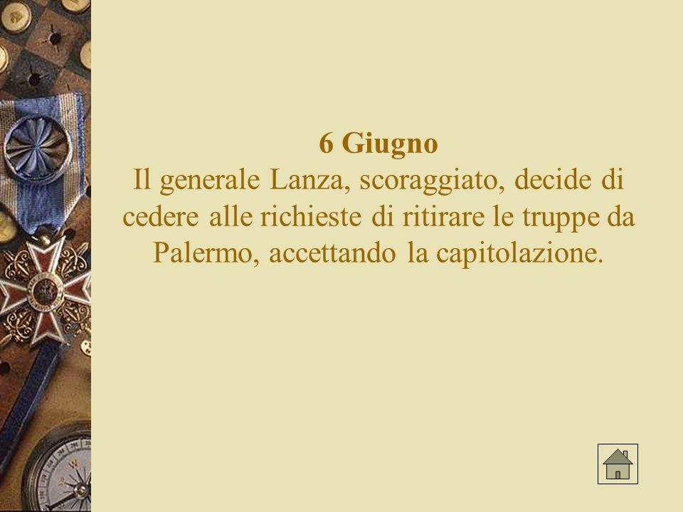 6 Giugno Il generale Lanza, scoraggiato, decide di cedere alle richieste di ritirare le truppe da Palermo, accettando la capitolazione.