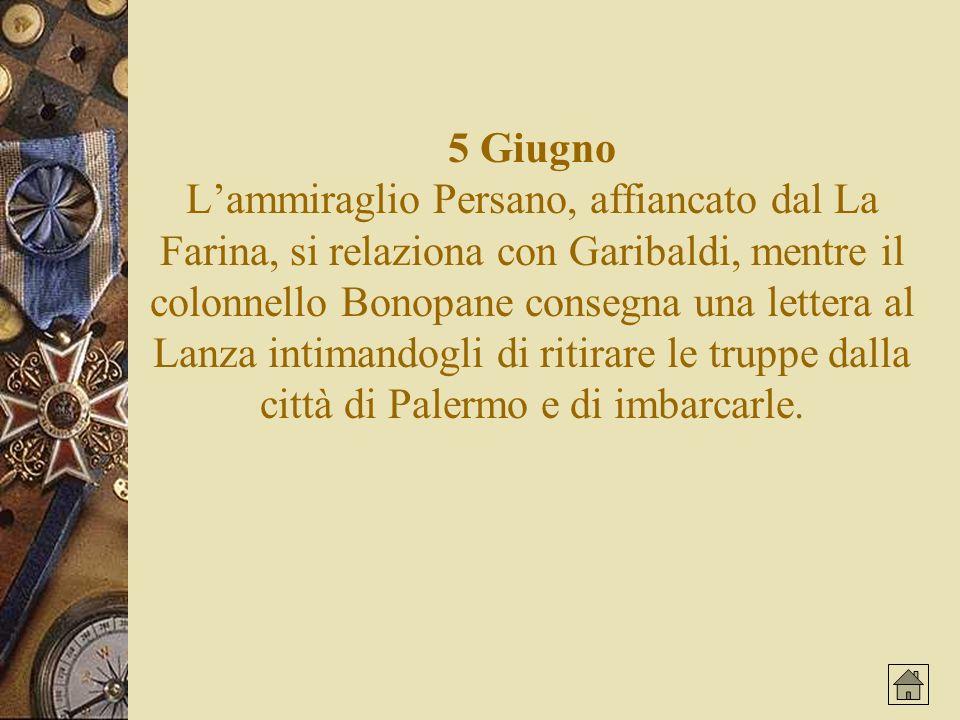 5 Giugno L'ammiraglio Persano, affiancato dal La Farina, si relaziona con Garibaldi, mentre il colonnello Bonopane consegna una lettera al Lanza intimandogli di ritirare le truppe dalla città di Palermo e di imbarcarle.
