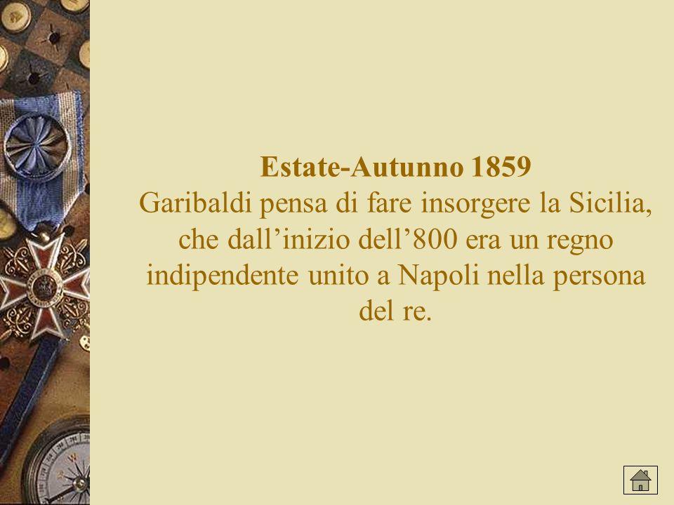 Estate-Autunno 1859 Garibaldi pensa di fare insorgere la Sicilia, che dall'inizio dell'800 era un regno indipendente unito a Napoli nella persona del re.