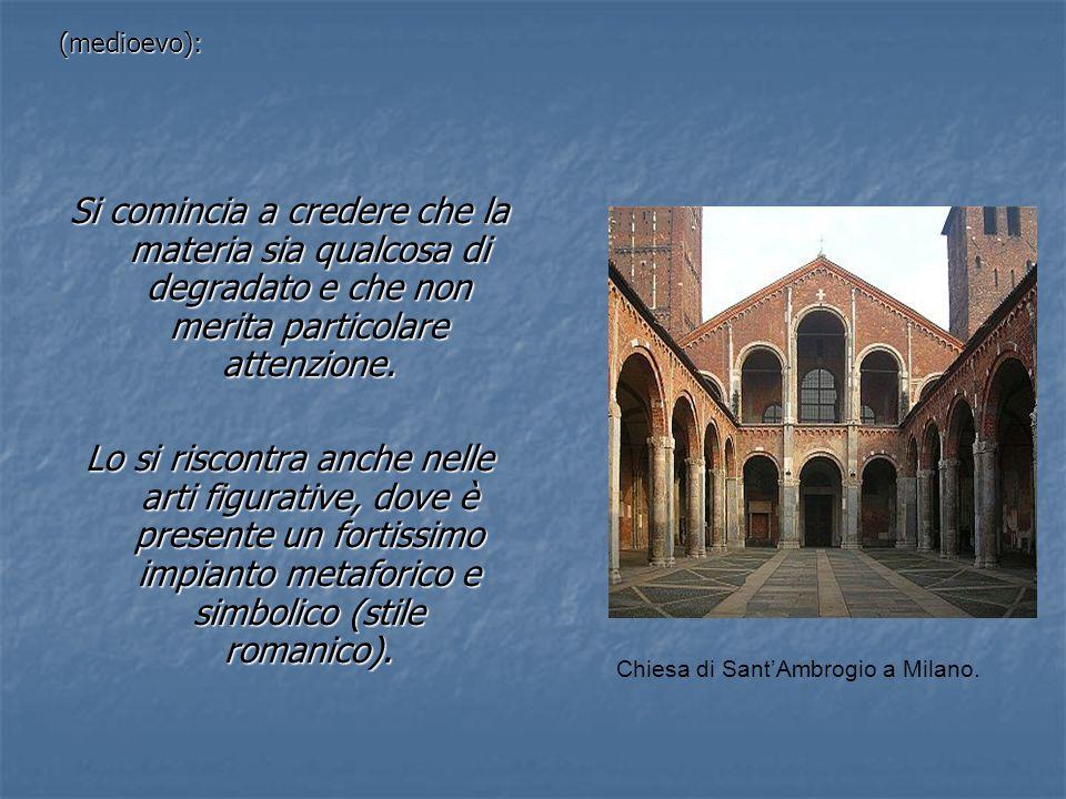 (medioevo):Si comincia a credere che la materia sia qualcosa di degradato e che non merita particolare attenzione.