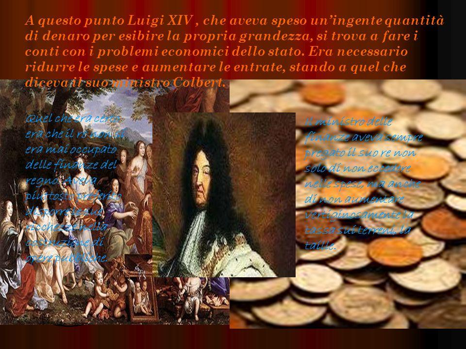 A questo punto Luigi XIV , che aveva speso un'ingente quantità di denaro per esibire la propria grandezza, si trova a fare i conti con i problemi economici dello stato. Era necessario ridurre le spese e aumentare le entrate, stando a quel che diceva il suo ministro Colbert.