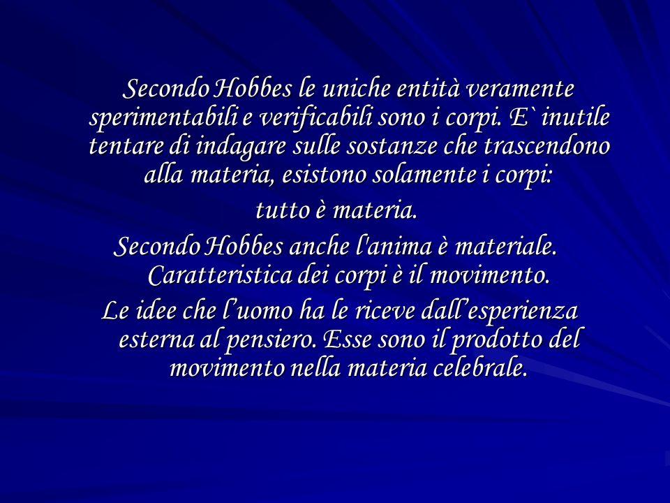 Secondo Hobbes le uniche entità veramente sperimentabili e verificabili sono i corpi. E` inutile tentare di indagare sulle sostanze che trascendono alla materia, esistono solamente i corpi: