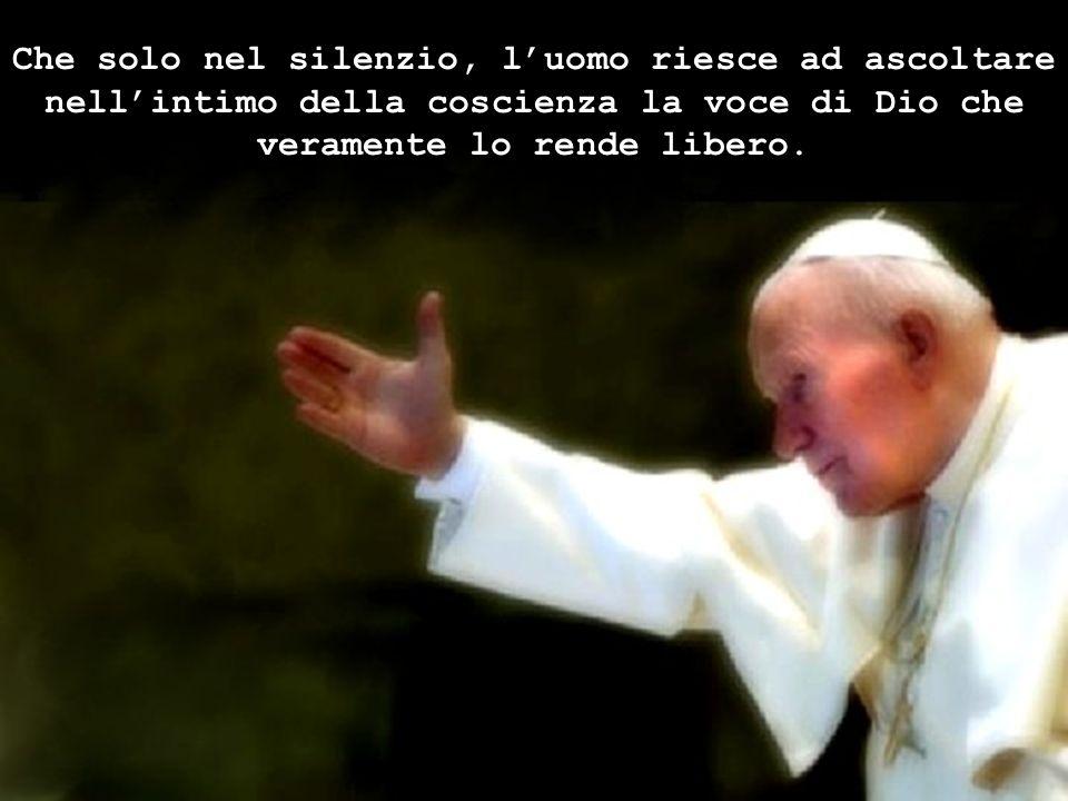 Che solo nel silenzio, l'uomo riesce ad ascoltare nell'intimo della coscienza la voce di Dio che veramente lo rende libero.
