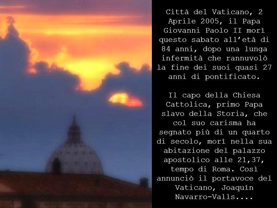 Città del Vaticano, 2 Aprile 2005, il Papa Giovanni Paolo II morì questo sabato all'età di 84 anni, dopo una lunga infermità che rannuvolò la fine dei suoi quasi 27 anni di pontificato.