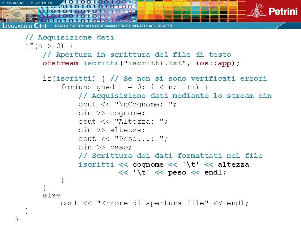 // Acquisizione dati if(n > 0) { // Apertura in scrittura del file di testo. ofstream iscritti( iscritti.txt , ios::app);