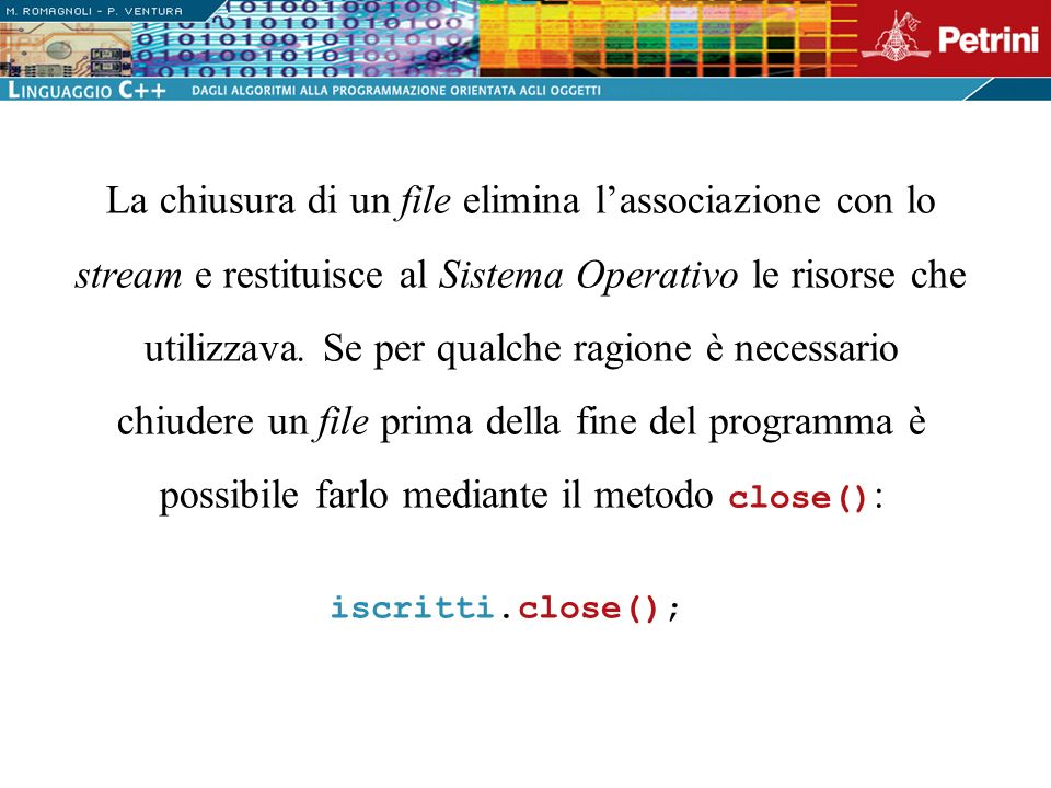 La chiusura di un file elimina l'associazione con lo stream e restituisce al Sistema Operativo le risorse che utilizzava. Se per qualche ragione è necessario chiudere un file prima della fine del programma è possibile farlo mediante il metodo close():