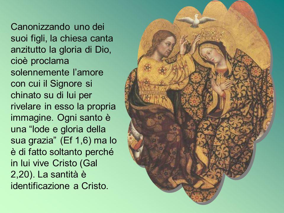 Canonizzando uno dei suoi figli, la chiesa canta anzitutto la gloria di Dio, cioè proclama solennemente l'amore con cui il Signore si chinato su di lui per rivelare in esso la propria immagine.