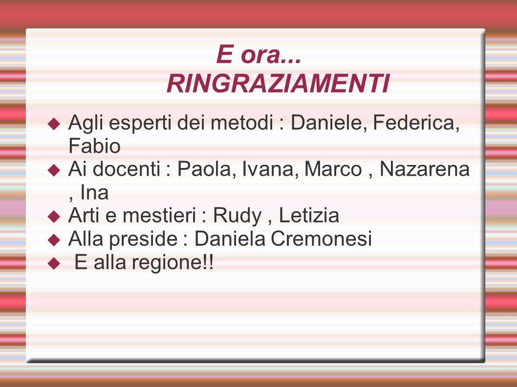 E ora... RINGRAZIAMENTI Agli esperti dei metodi : Daniele, Federica, Fabio. Ai docenti : Paola, Ivana, Marco , Nazarena , Ina.
