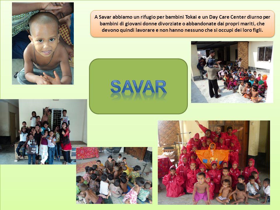 A Savar abbiamo un rifugio per bambini Tokai e un Day Care Center diurno per bambini di giovani donne divorziate o abbandonate dai propri mariti, che devono quindi lavorare e non hanno nessuno che si occupi dei loro figli.