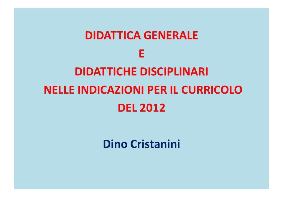 DIDATTICA GENERALE E DIDATTICHE DISCIPLINARI NELLE INDICAZIONI PER IL CURRICOLO DEL 2012 Dino Cristanini