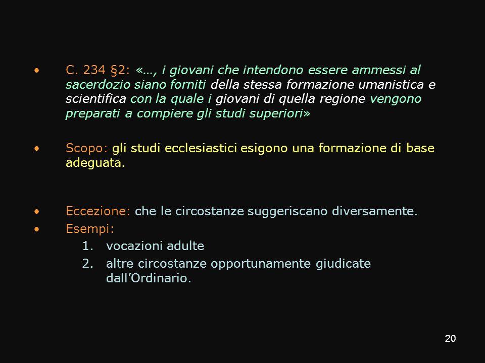 C. 234 §2: «…, i giovani che intendono essere ammessi al sacerdozio siano forniti della stessa formazione umanistica e scientifica con la quale i giovani di quella regione vengono preparati a compiere gli studi superiori»