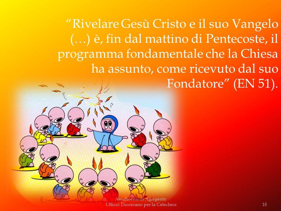 Rivelare Gesù Cristo e il suo Vangelo (…) è, fin dal mattino di Pentecoste, il programma fondamentale che la Chiesa ha assunto, come ricevuto dal suo Fondatore (EN 51).
