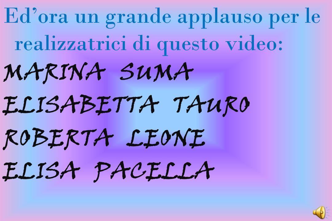 Ed'ora un grande applauso per le realizzatrici di questo video: MARINA SUMA ELISABETTA TAURO ROBERTA LEONE ELISA PACELLA