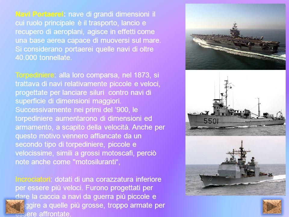 Navi Portaerei: nave di grandi dimensioni il cui ruolo principale è il trasporto, lancio e recupero di aeroplani, agisce in effetti come una base aerea capace di muoversi sul mare. Si considerano portaerei quelle navi di oltre 40.000 tonnellate.