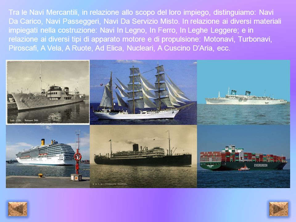 Tra le Navi Mercantili, in relazione allo scopo del loro impiego, distinguiamo: Navi Da Carico, Navi Passeggeri, Navi Da Servizio Misto.